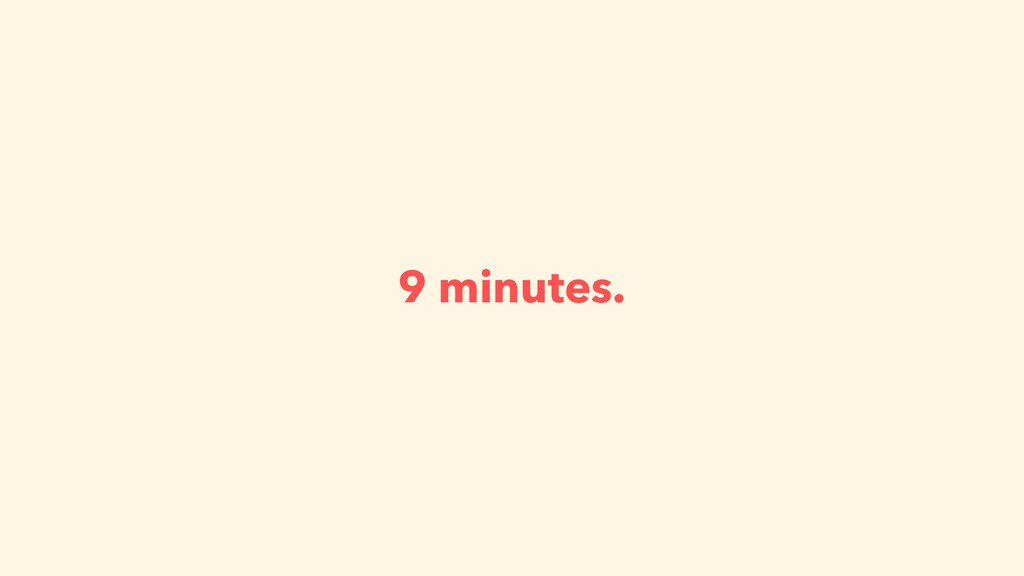 9 minutes.