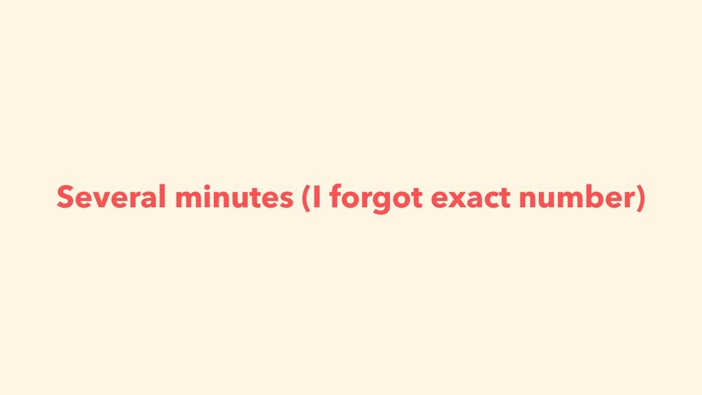 Several minutes (I forgot exact number)