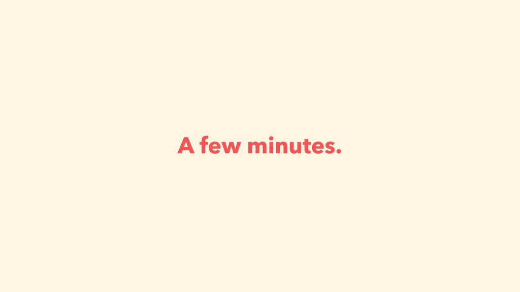 A few minutes.