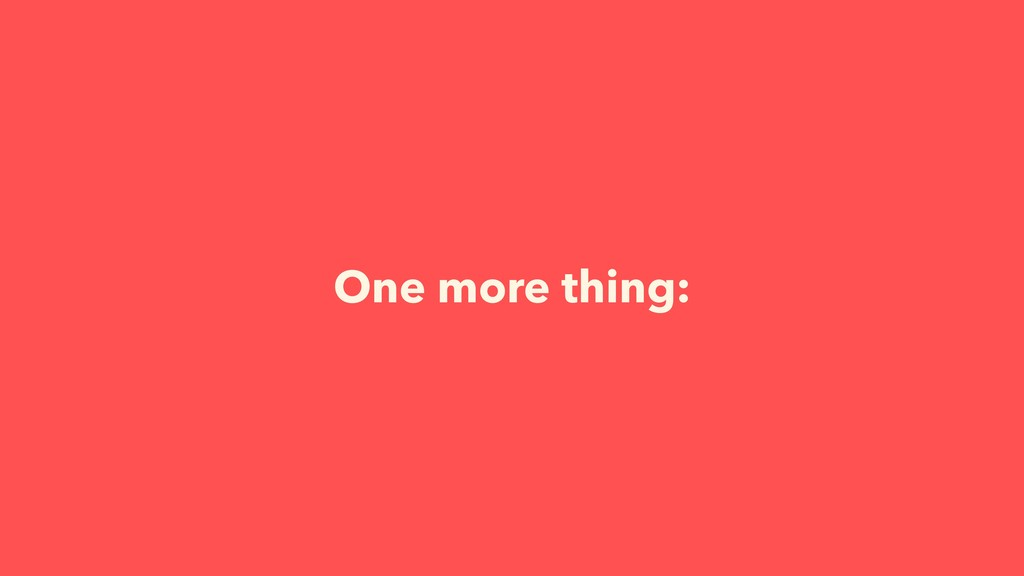 One more thing: