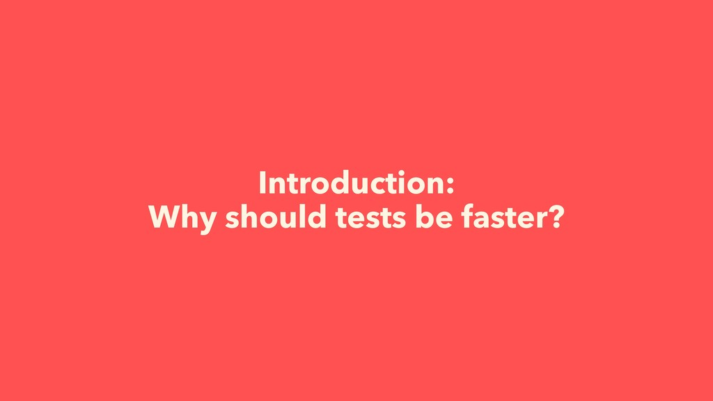 Introduction: Why should tests be faster?