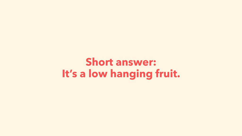 Short answer: It's a low hanging fruit.