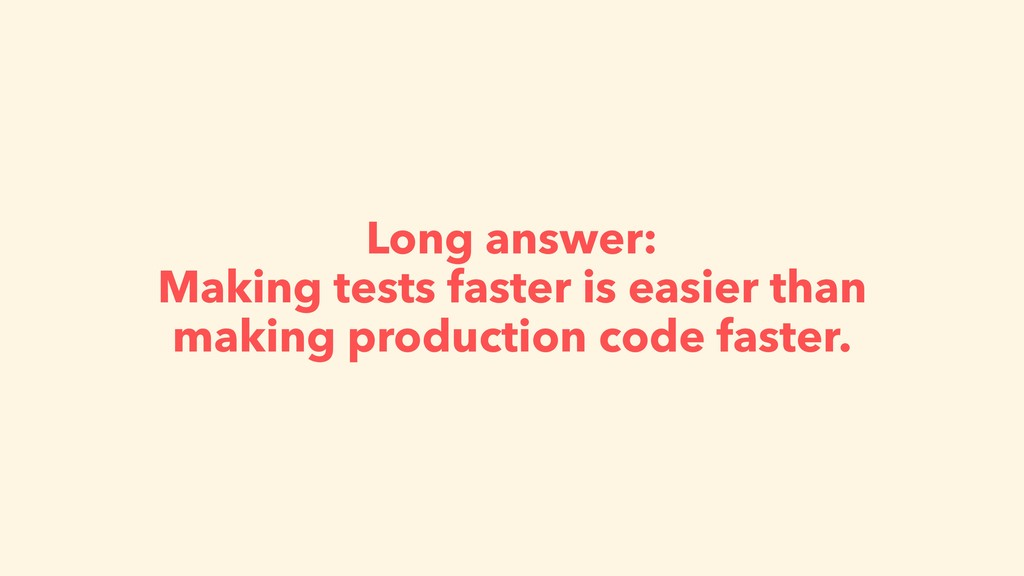 Long answer: Making tests faster is easier than...