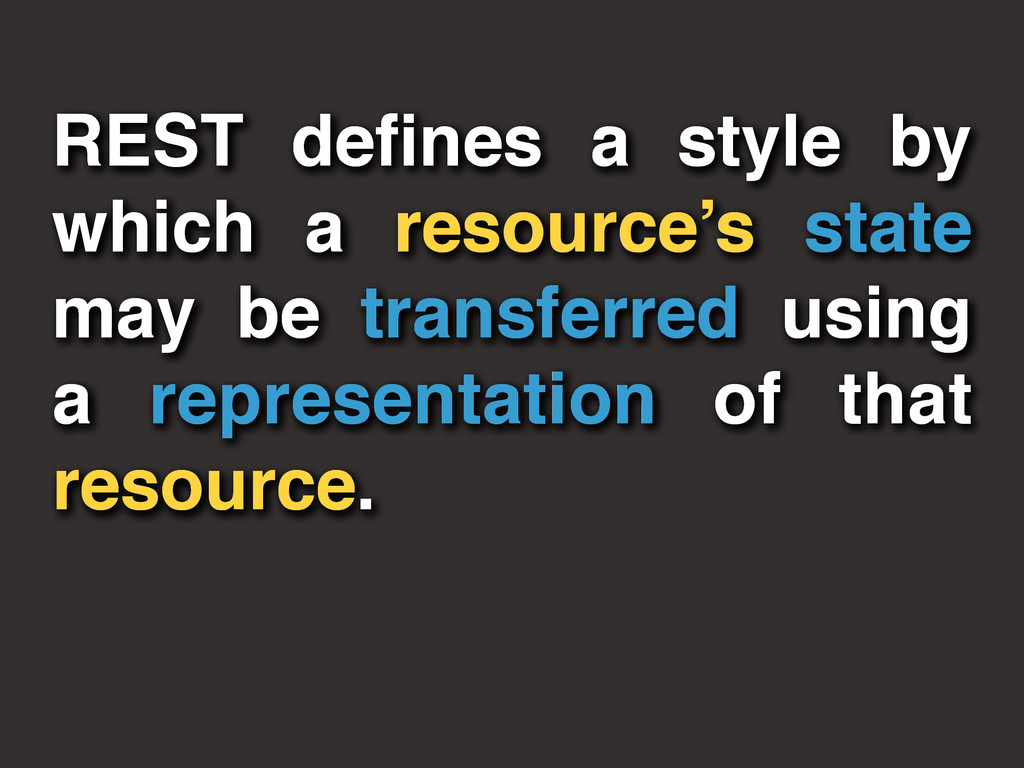 REST defines a style by which a resource's state...