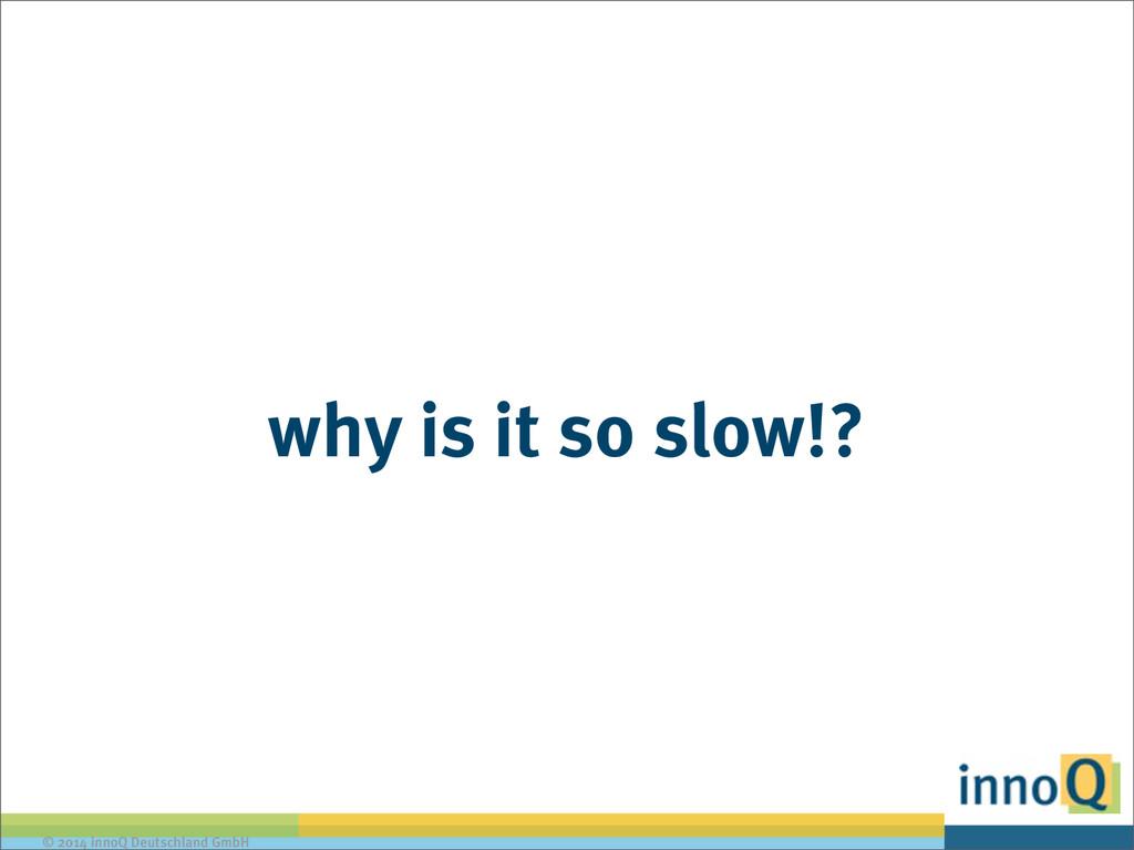 © 2014 innoQ Deutschland GmbH why is it so slow...