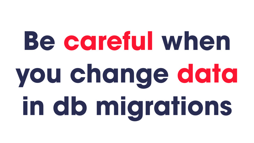 Be careful when you change data in db migrations