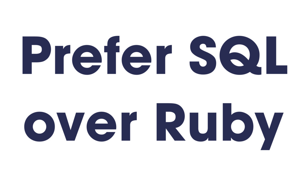 Prefer SQL over Ruby