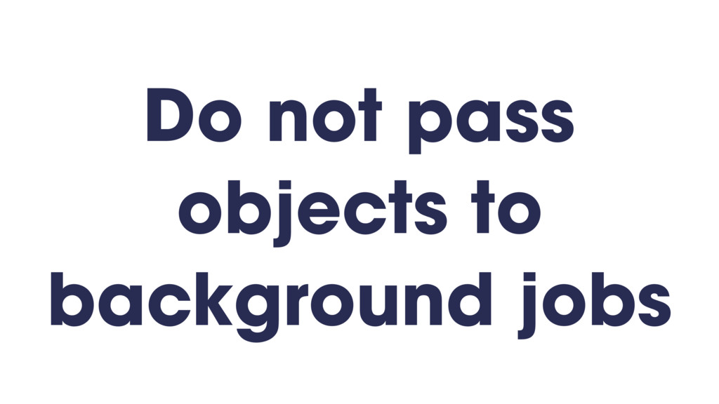 Do not pass objects to background jobs