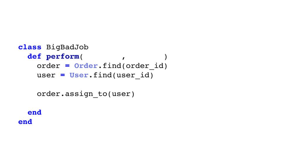 class BigBadJob def perform(order_id, user_id) ...