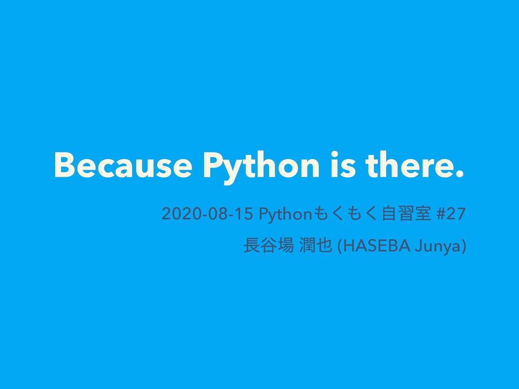 Because Python is there. 2020-08-15 Pythonࣗ͘͘...