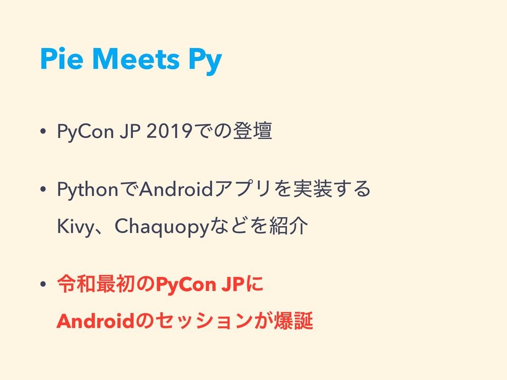 Pie Meets Py • PyCon JP 2019Ͱͷొஃ • PythonͰAndro...
