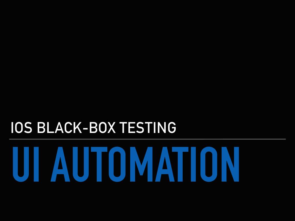 UI AUTOMATION IOS BLACK-BOX TESTING