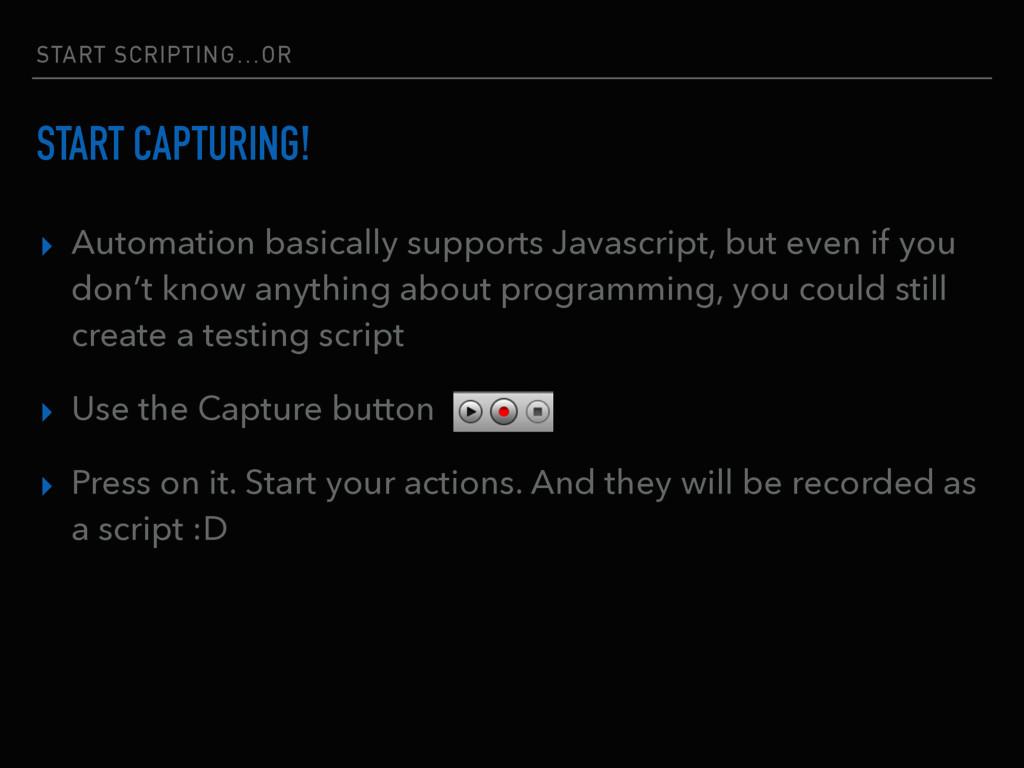 START SCRIPTING…OR START CAPTURING! ▸ Automatio...