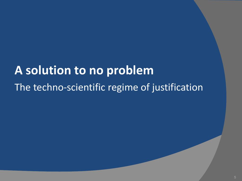 A solution to no problem The techno-scientific ...