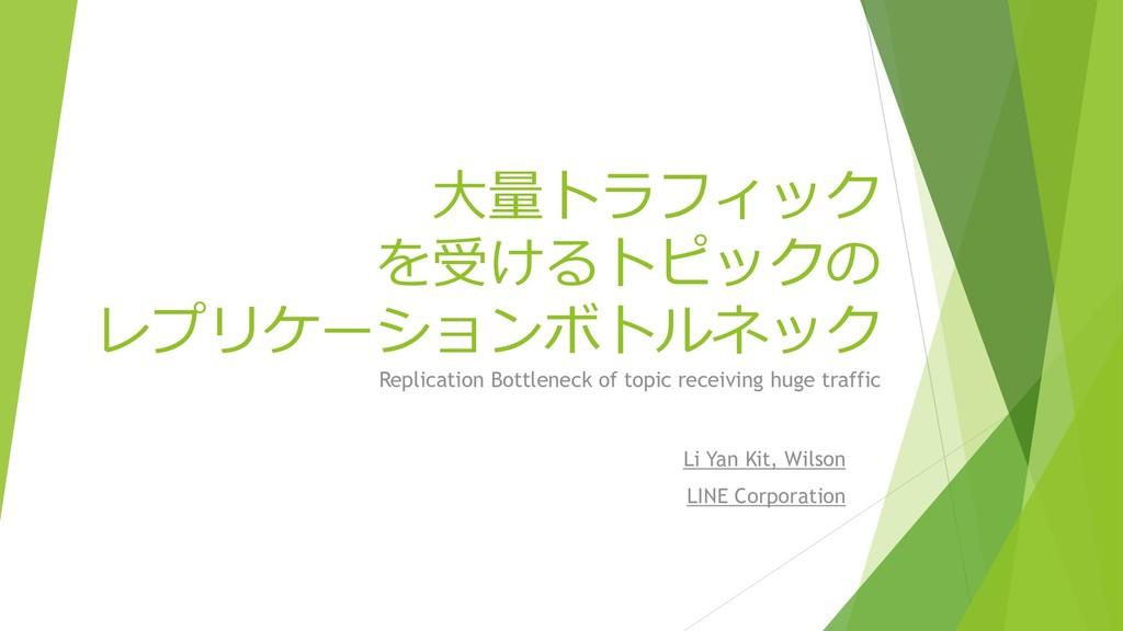 大量トラフィック を受けるトピックの レプリケーションボトルネック Li Yan Kit, W...