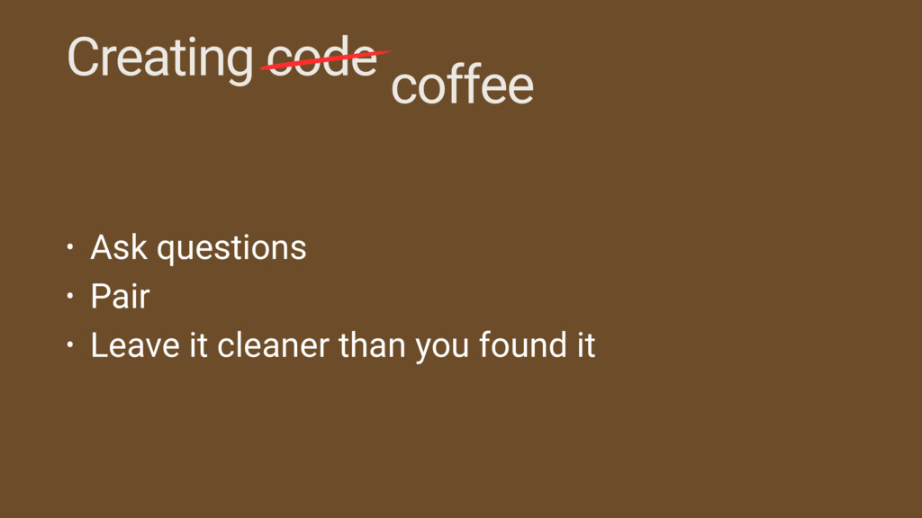 Creating code coffee • Ask questions • Pair • L...