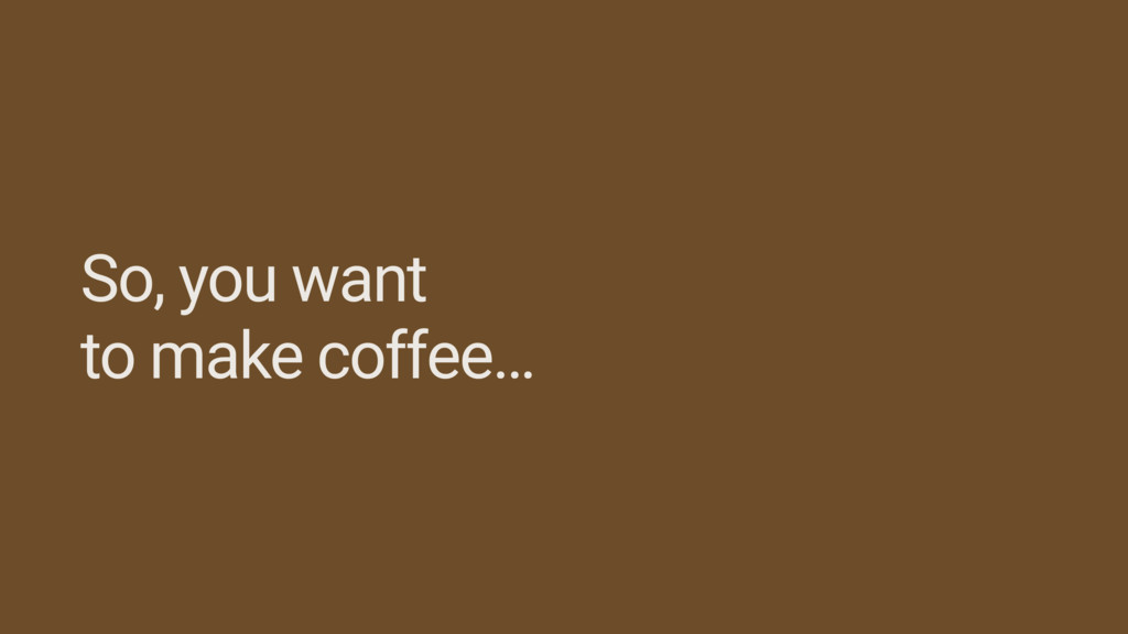 So, you want to make coffee…