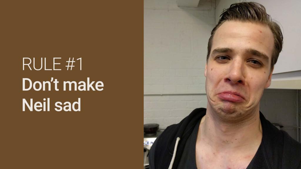 RULE #1 Don't make Neil sad