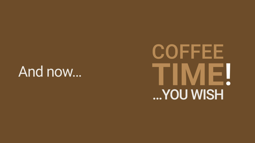 And now… COFFEE TIME! …YOU WISH