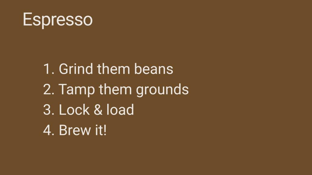 Espresso 1. Grind them beans 2. Tamp them groun...