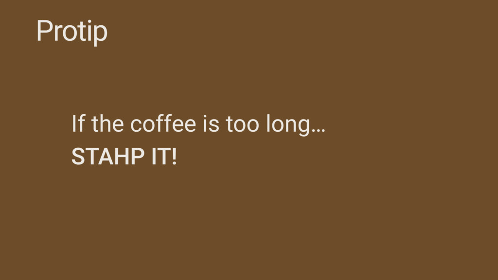 Protip If the coffee is too long… STAHP IT!