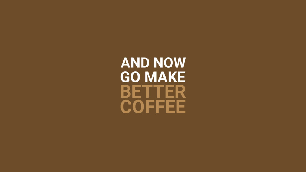 AND NOW GO MAKE BETTER COFFEE