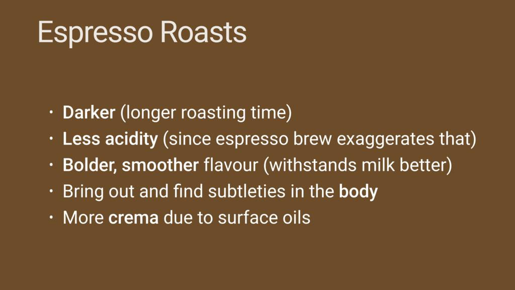 Espresso Roasts • Darker (longer roasting time)...