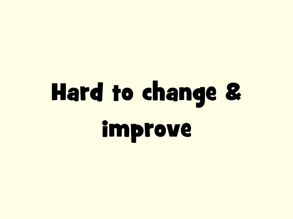 Hard to change & improve