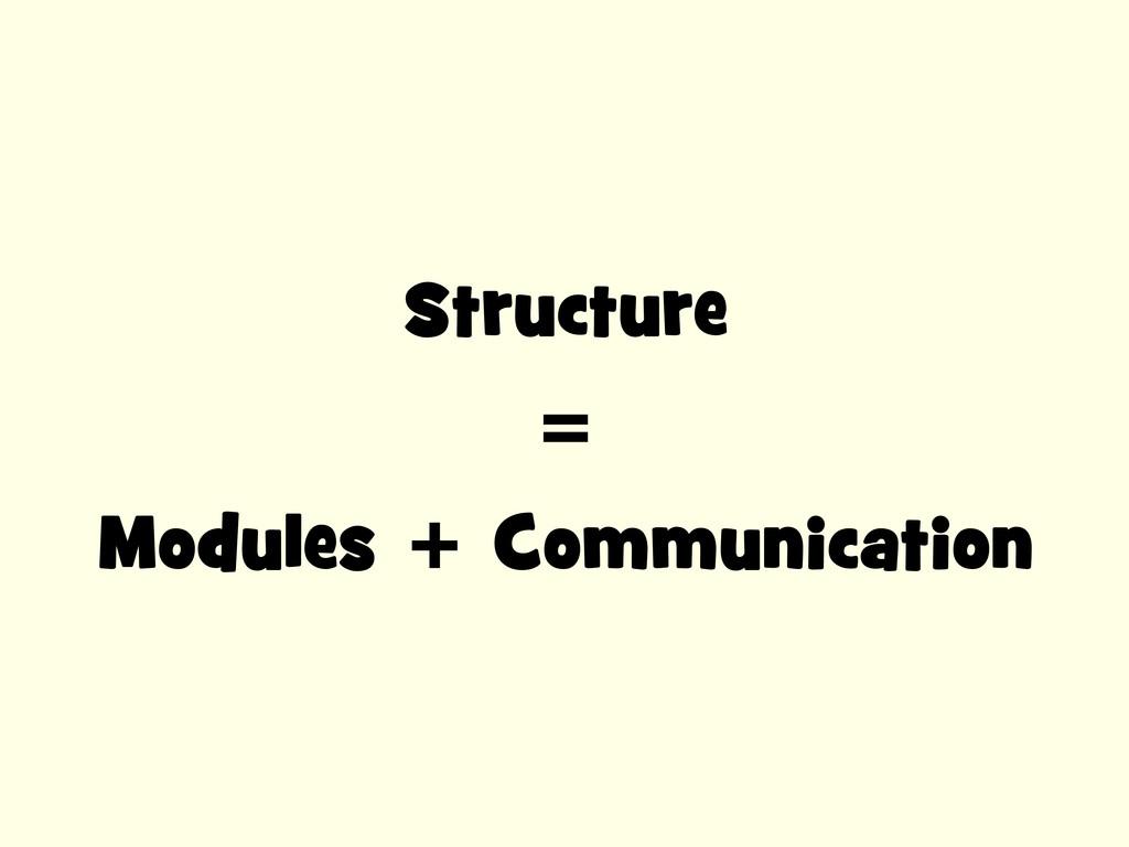Structure = Modules + Communication