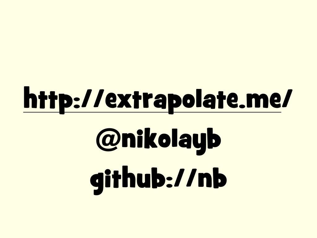 http://extrapolate.me/ @nikolayb github://nb