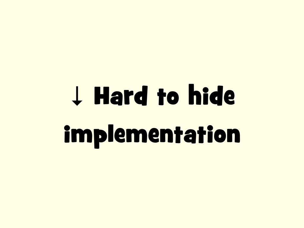 ↓ Hard to hide implementation