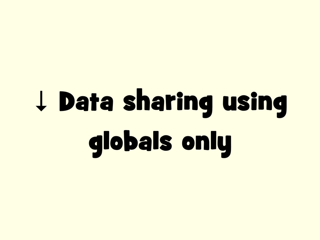 ↓ Data sharing using globals only