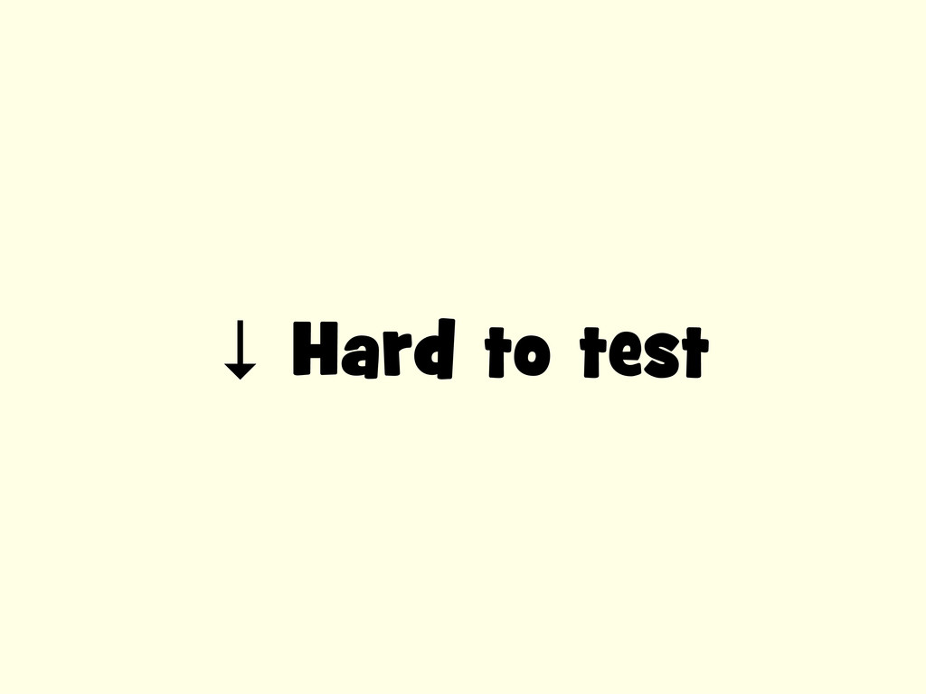 ↓ Hard to test
