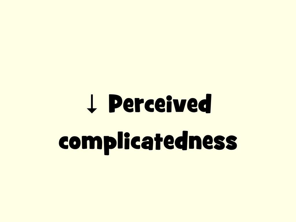 ↓ Perceived complicatedness