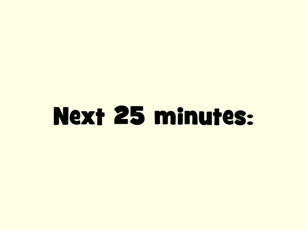 Next 25 minutes: