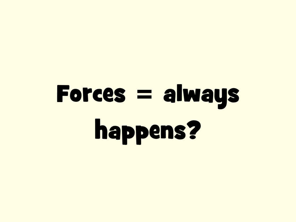 Forces = always happens?