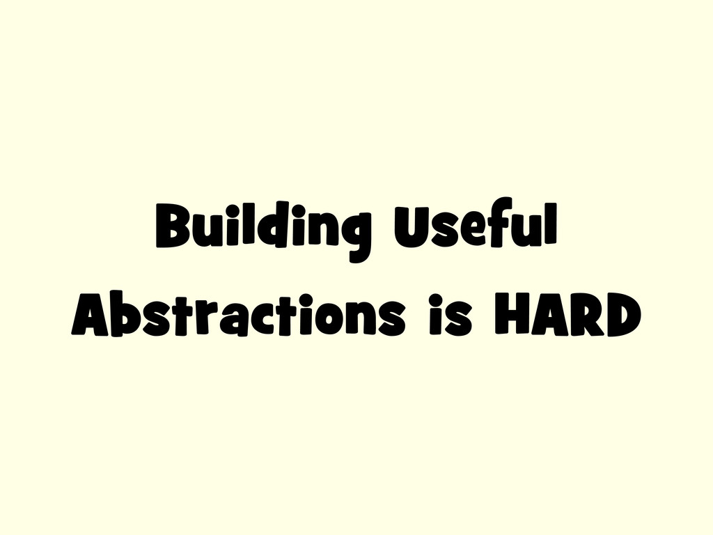 Building Useful Abstractions is HARD