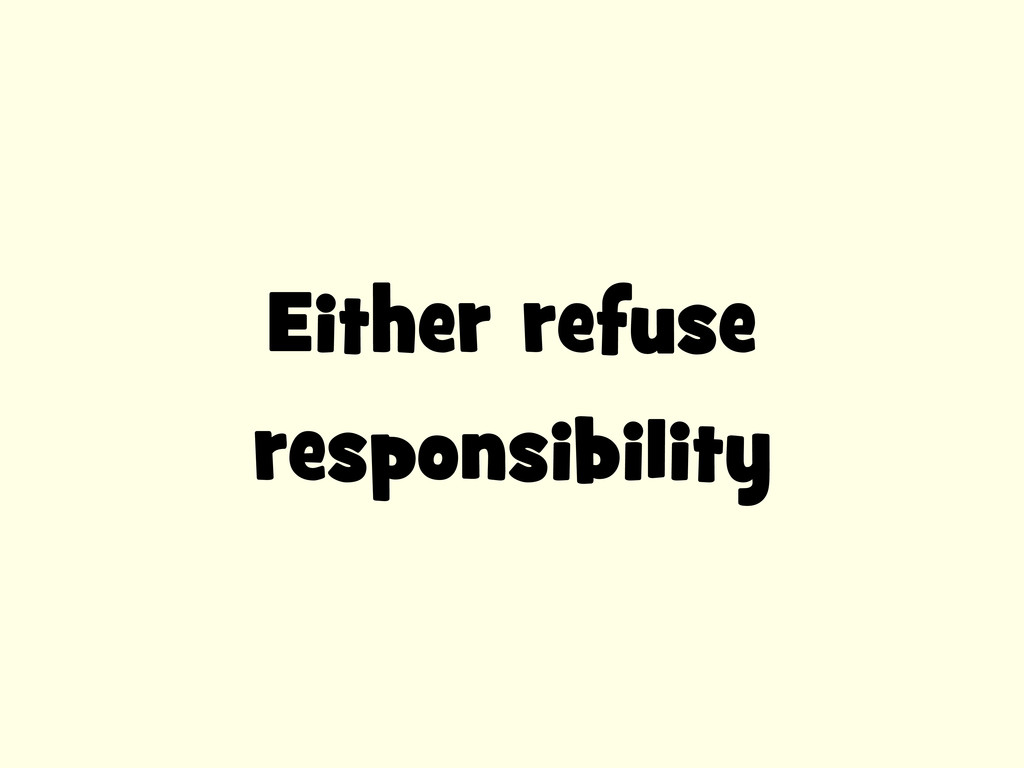 Either refuse responsibility