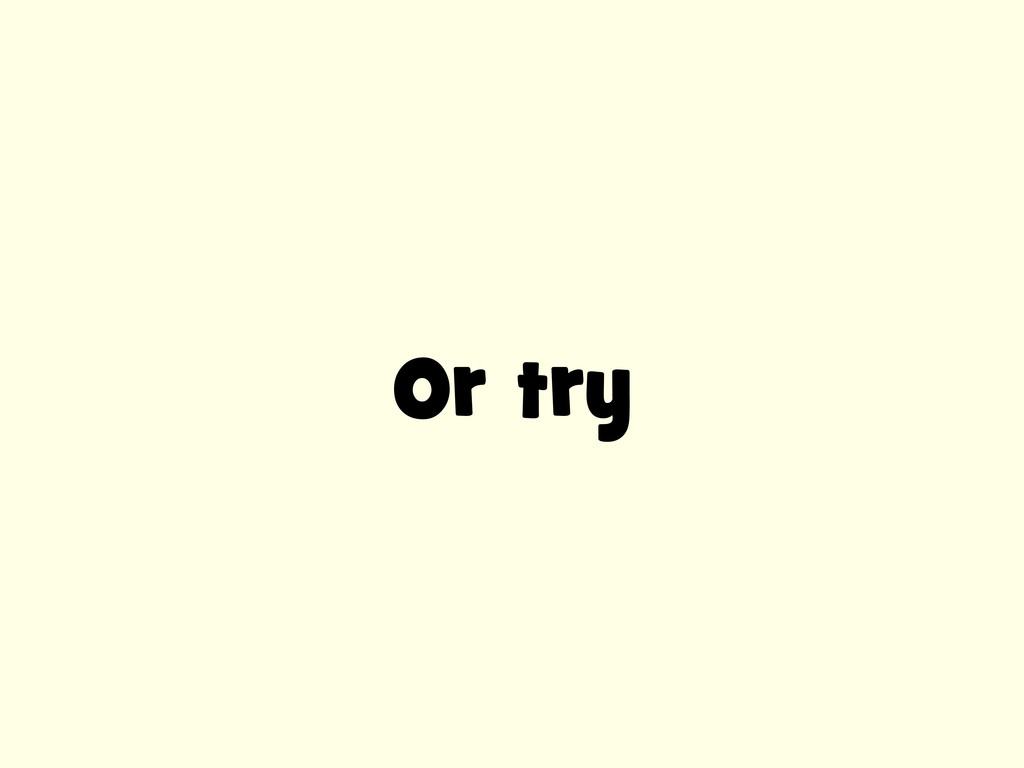 Or try