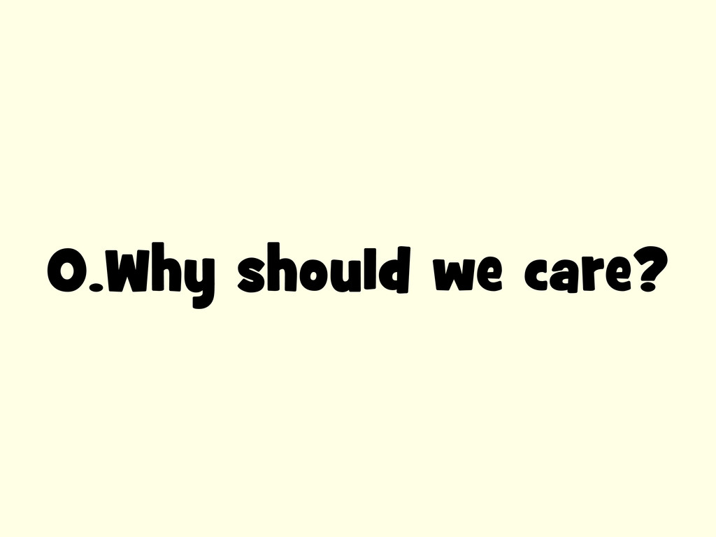 0.Why should we care?