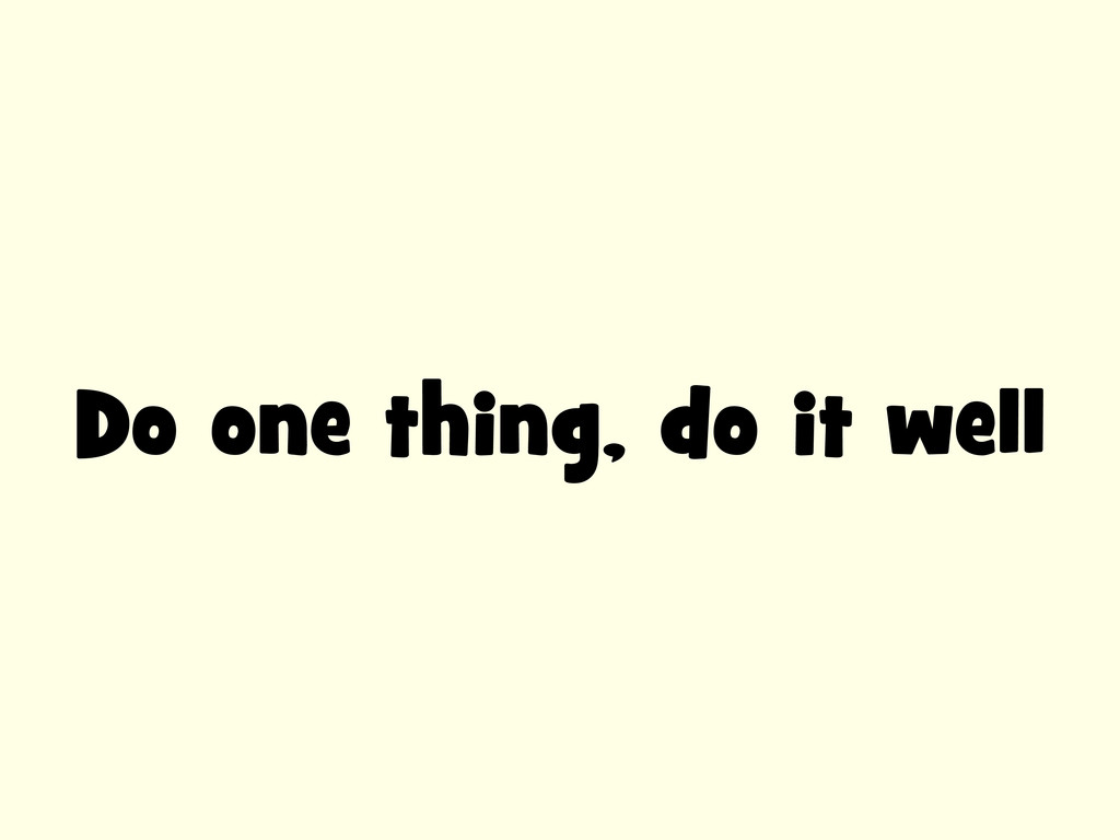Do one thing, do it well
