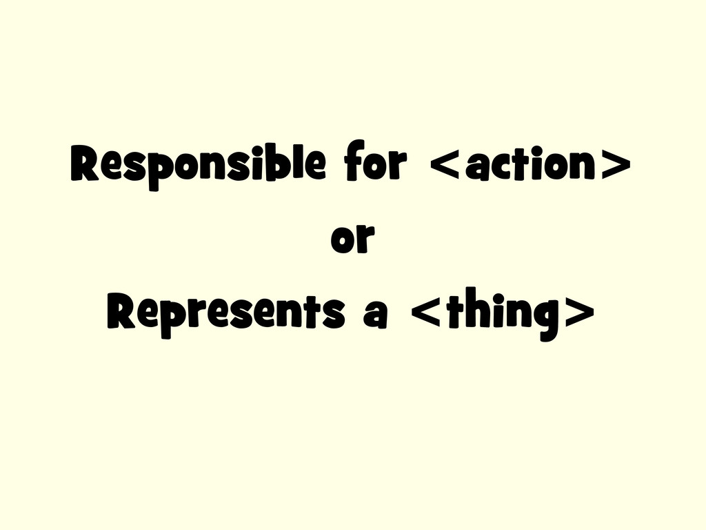Responsible for <action> or Represents a <thing>