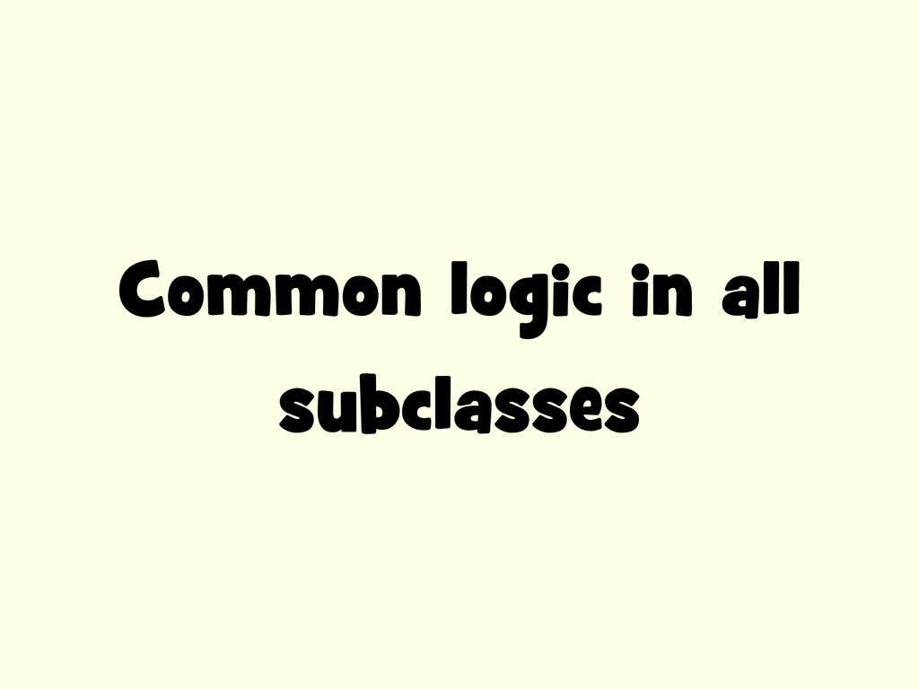 Common logic in all subclasses