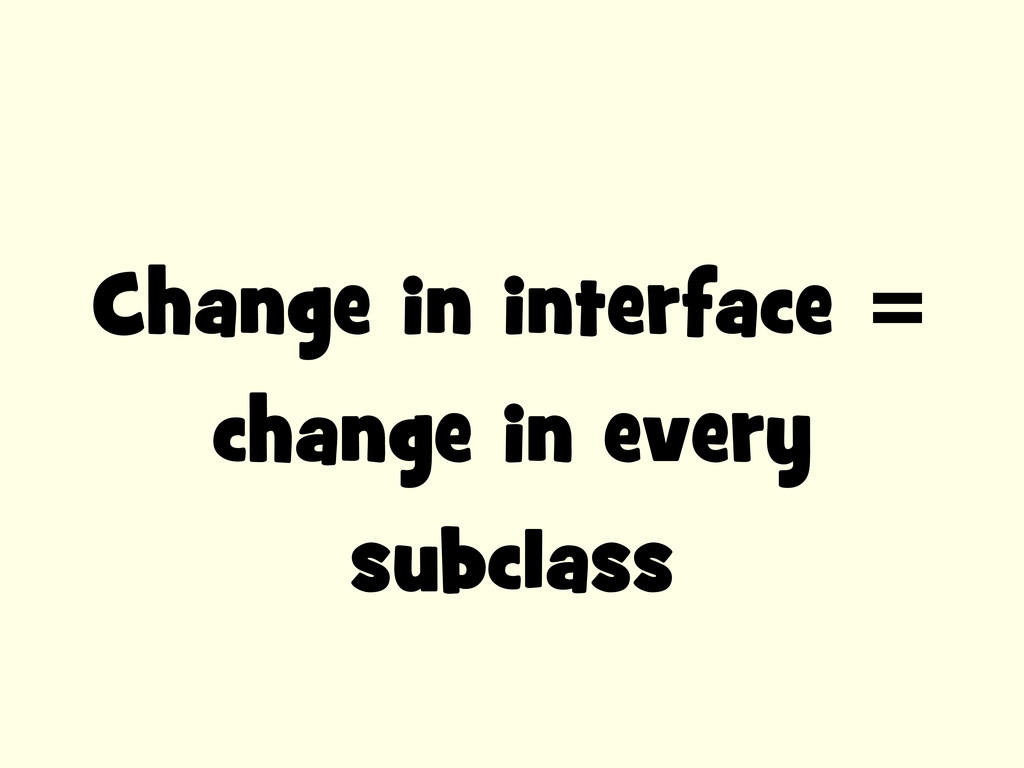 Change in interface = change in every subclass