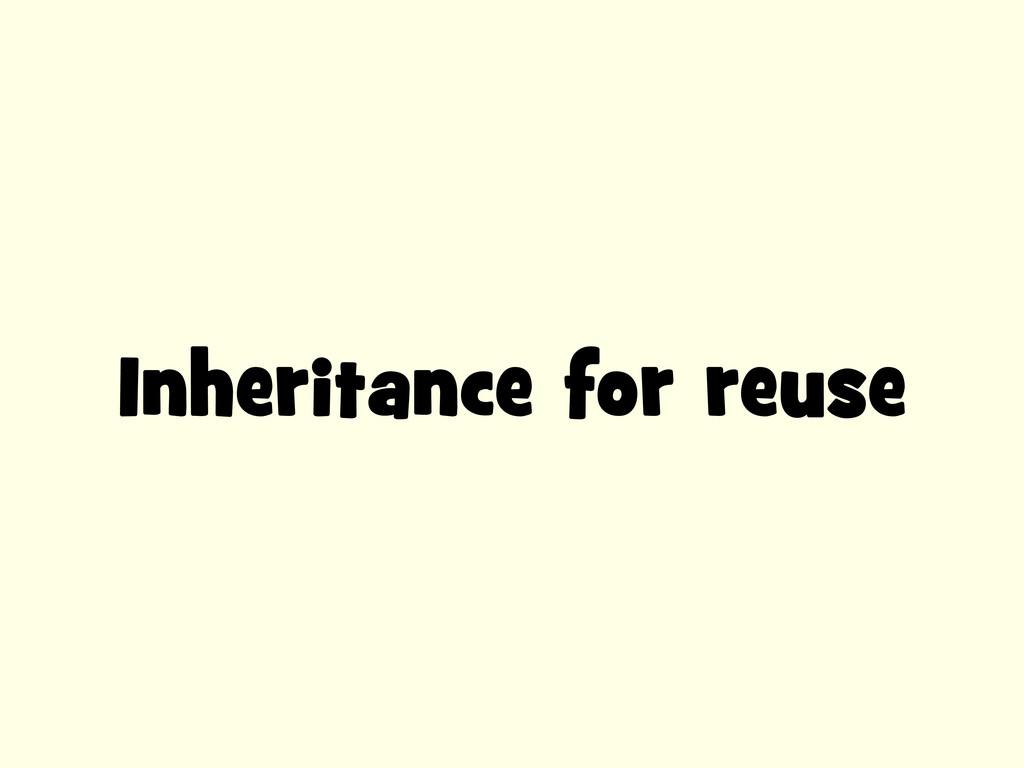 Inheritance for reuse