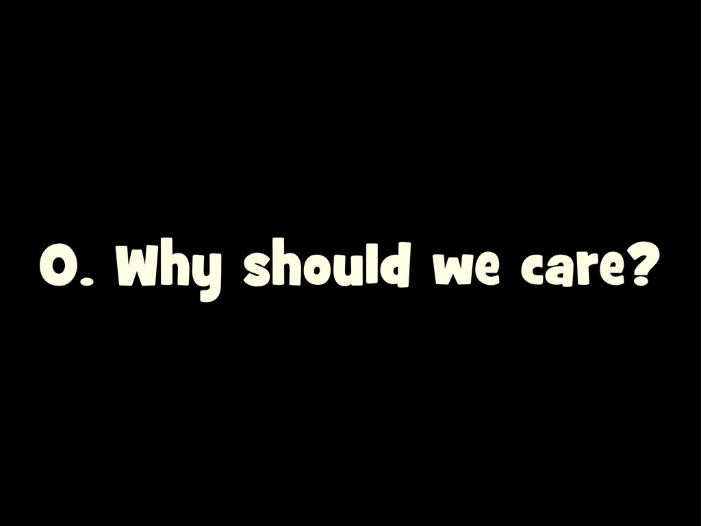 0. Why should we care?