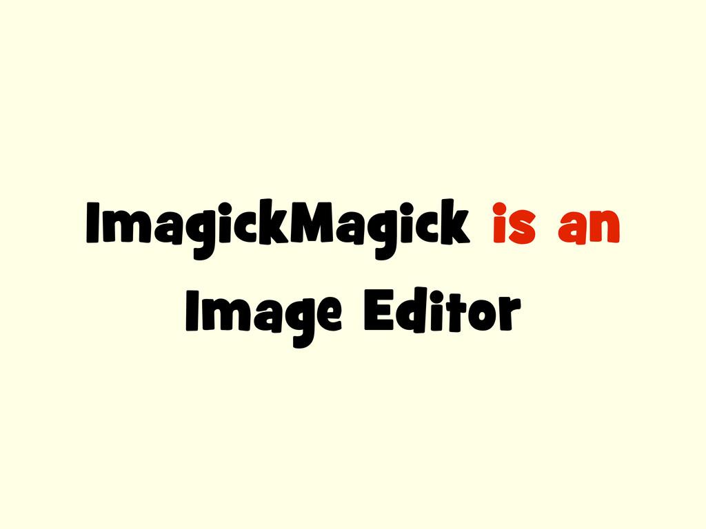 ImagickMagick is an Image Editor