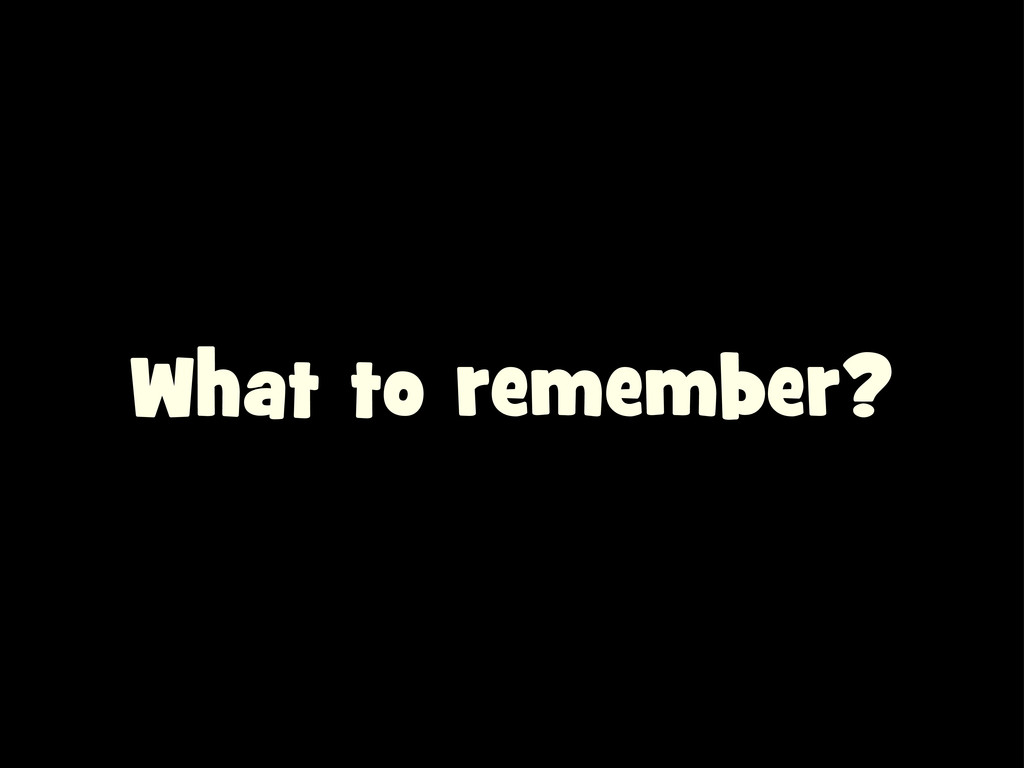 What to remember?