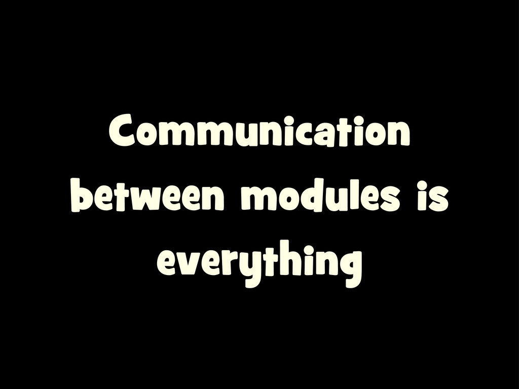 Communication between modules is everything