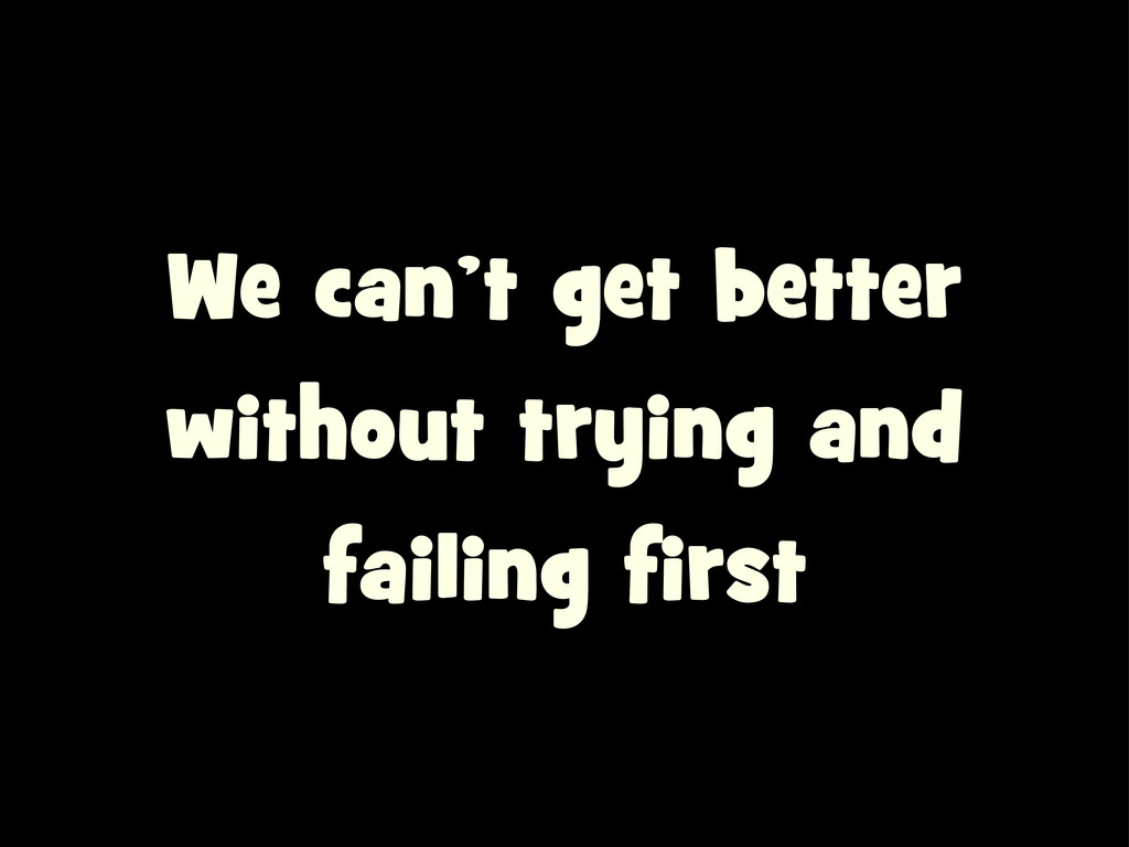 We can't get better without trying and failing ...